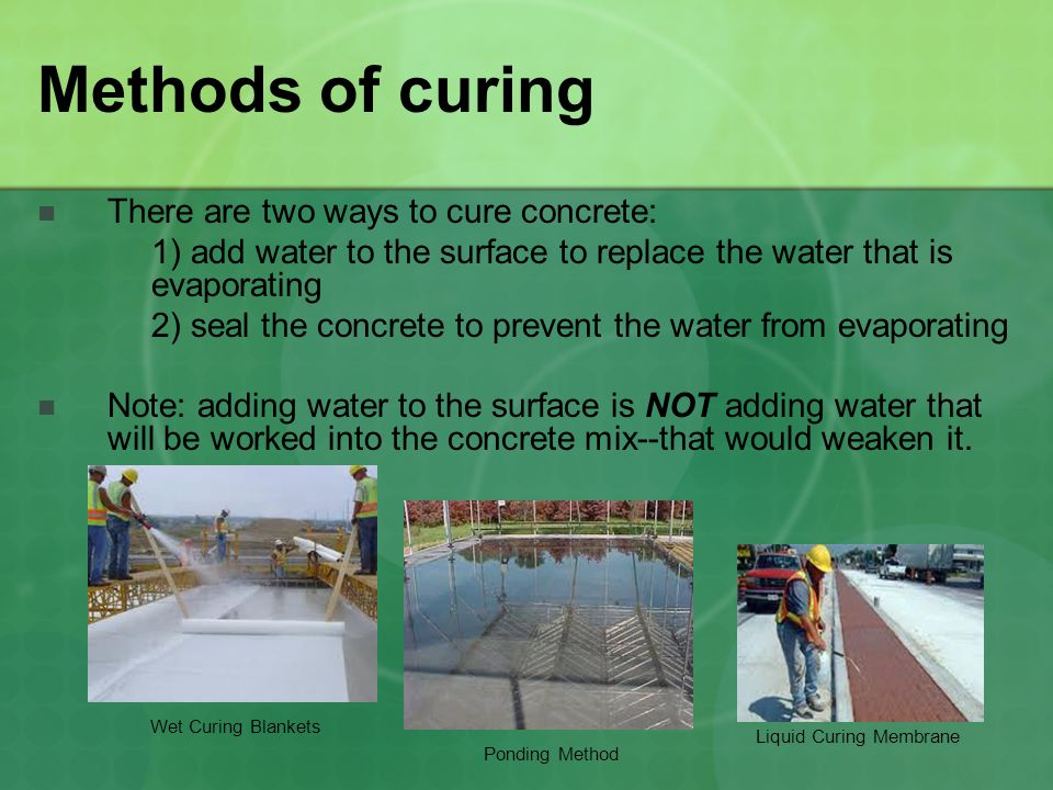 Methods of curing There are two ways to cure concrete: 1) add water to the surface to replace the water that is evaporating 2) seal the concrete to prevent the water from evaporating Note: adding water to the surface is NOT adding water that will be worked into the concrete mix--that would weaken it.