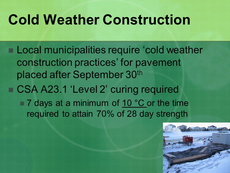 Cold Weather Construction Local municipalities require cold weather construction practices for pavement placed after September 30 th CSA A23.1 Level 2 curing required 7 days at a minimum of 10 °C or the time required to attain 70% of 28 day strength