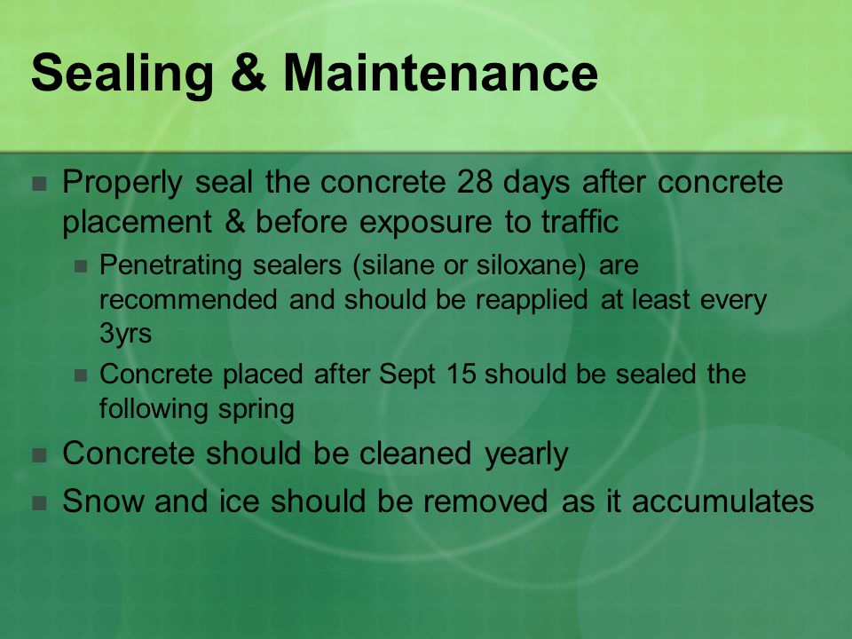Sealing & Maintenance Properly seal the concrete 28 days after concrete placement & before exposure to traffic Penetrating sealers (silane or siloxane) are recommended and should be reapplied at least every 3yrs Concrete placed after Sept 15 should be sealed the following spring Concrete should be cleaned yearly Snow and ice should be removed as it accumulates