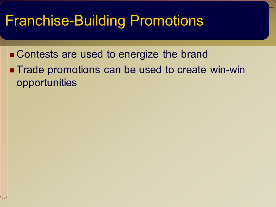 Franchise-Building Promotions Contests are used to energize the brand Trade promotions can be used to create win-win opportunities