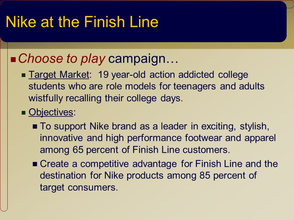 Nike at the Finish Line Choose to play campaign… Target Market: 19 year-old action addicted college students who are role models for teenagers and adults wistfully recalling their college days.