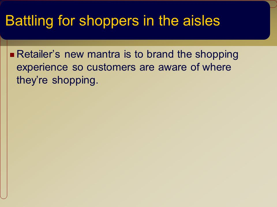 Battling for shoppers in the aisles Retailers new mantra is to brand the shopping experience so customers are aware of where theyre shopping.