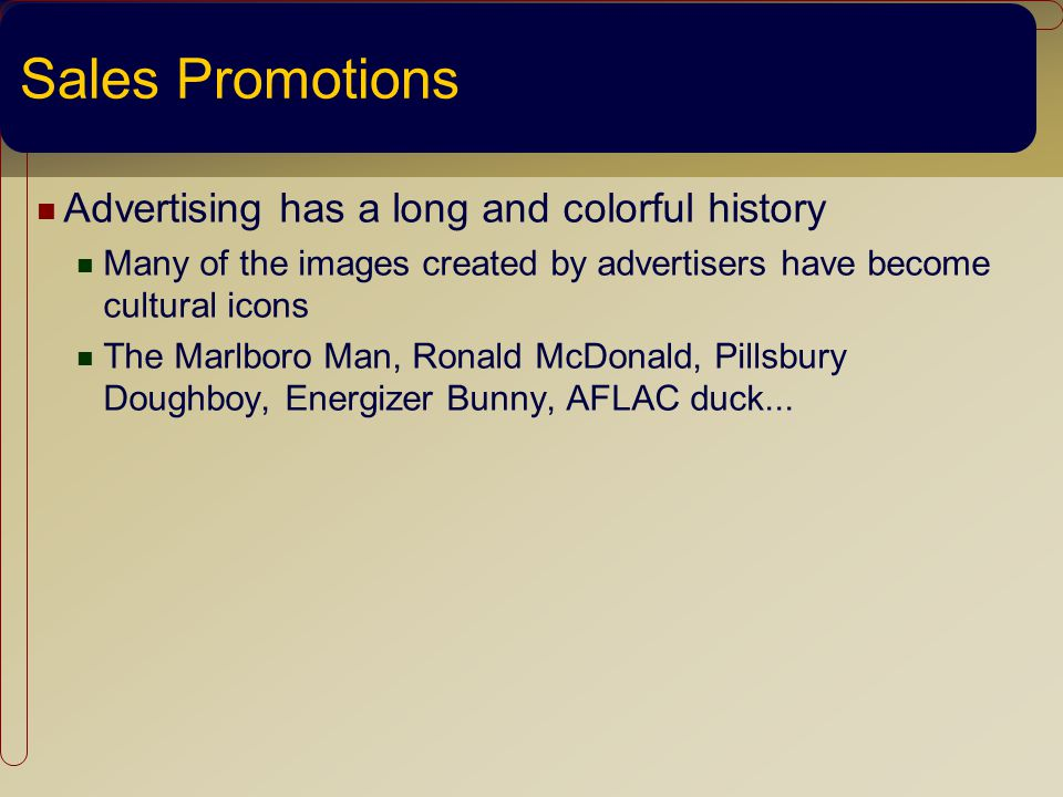 Sales Promotions Advertising has a long and colorful history Many of the images created by advertisers have become cultural icons The Marlboro Man, Ronald McDonald, Pillsbury Doughboy, Energizer Bunny, AFLAC duck...