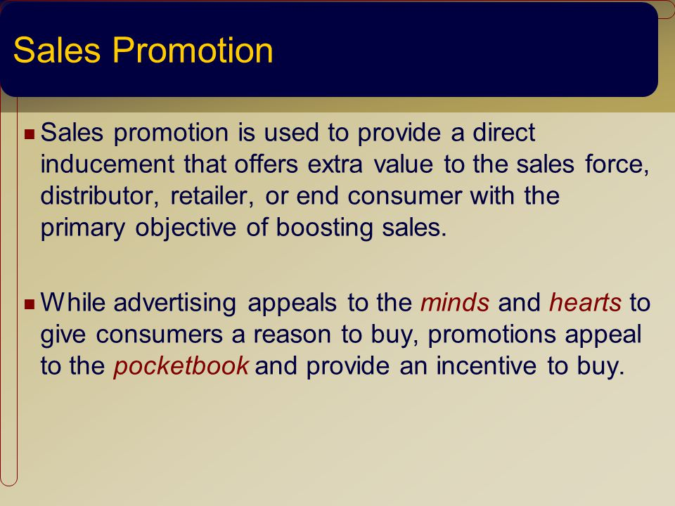 Sales Promotion Sales promotion is used to provide a direct inducement that offers extra value to the sales force, distributor, retailer, or end consumer with the primary objective of boosting sales.