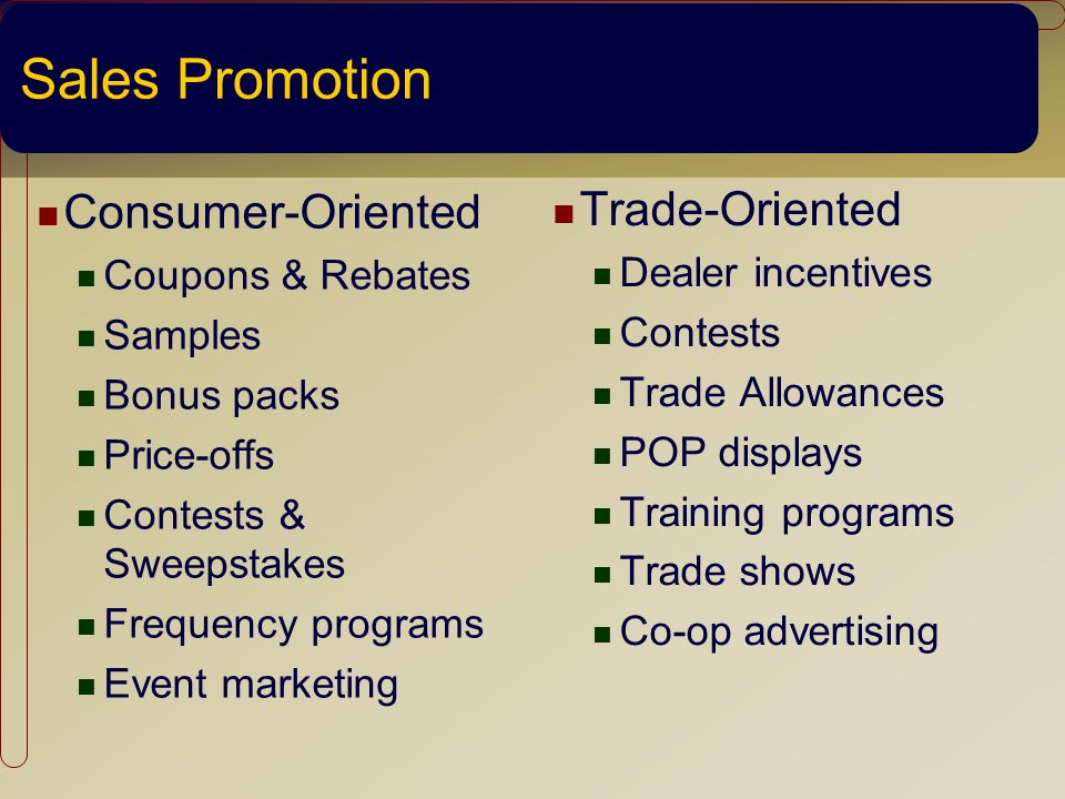 Sales Promotion Consumer-Oriented Coupons & Rebates Samples Bonus packs Price-offs Contests & Sweepstakes Frequency programs Event marketing Trade-Oriented Dealer incentives Contests Trade Allowances POP displays Training programs Trade shows Co-op advertising