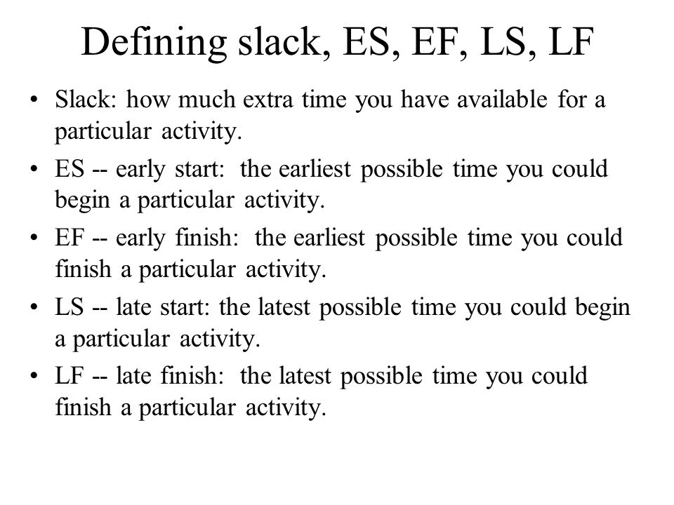 Defining slack, ES, EF, LS, LF Slack: how much extra time you have available for a particular activity.
