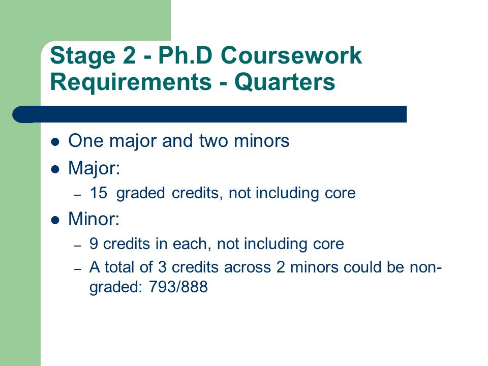 Stage 2 - Ph.D Coursework Requirements - Quarters One major and two minors Major: – 15 graded credits, not including core Minor: – 9 credits in each,