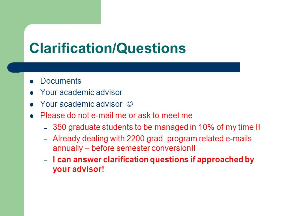 Clarification/Questions Documents Your academic advisor Please do not e-mail me or ask to meet me – 350 graduate students to be managed in 10% of my t