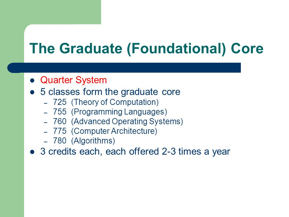 The Graduate (Foundational) Core Quarter System 5 classes form the graduate core – 725 (Theory of Computation) – 755 (Programming Languages) – 760 (Ad