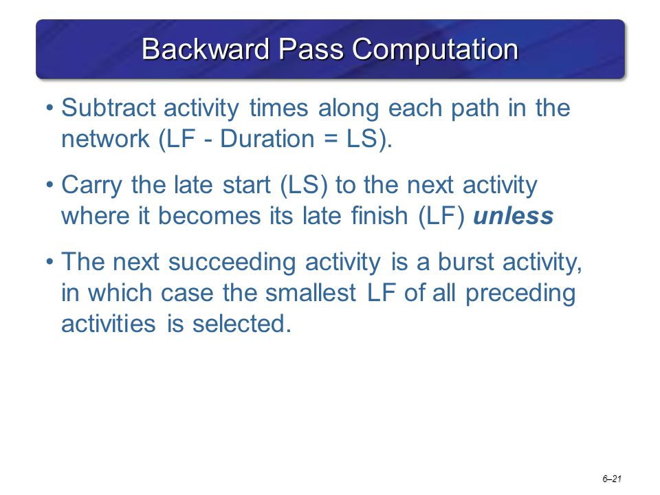 6–21 Backward Pass Computation Subtract activity times along each path in the network (LF - Duration = LS). Carry the late start (LS) to the next acti