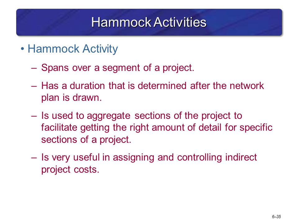 6–35 Hammock Activities Hammock Activity –Spans over a segment of a project. –Has a duration that is determined after the network plan is drawn. –Is u
