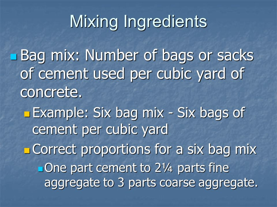 Mixing Ingredients Bag mix: Number of bags or sacks of cement used per cubic yard of concrete.