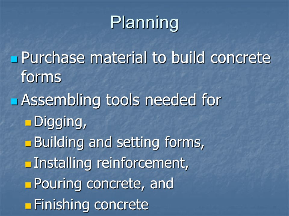 Planning Purchase material to build concrete forms Purchase material to build concrete forms Assembling tools needed for Assembling tools needed for Digging, Digging, Building and setting forms, Building and setting forms, Installing reinforcement, Installing reinforcement, Pouring concrete, and Pouring concrete, and Finishing concrete Finishing concrete