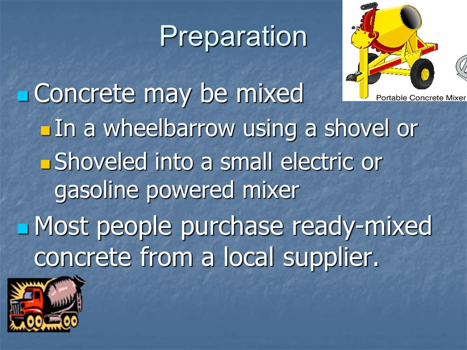 Preparation Concrete may be mixed Concrete may be mixed In a wheelbarrow using a shovel or In a wheelbarrow using a shovel or Shoveled into a small electric or gasoline powered mixer Shoveled into a small electric or gasoline powered mixer Most people purchase ready-mixed concrete from a local supplier.
