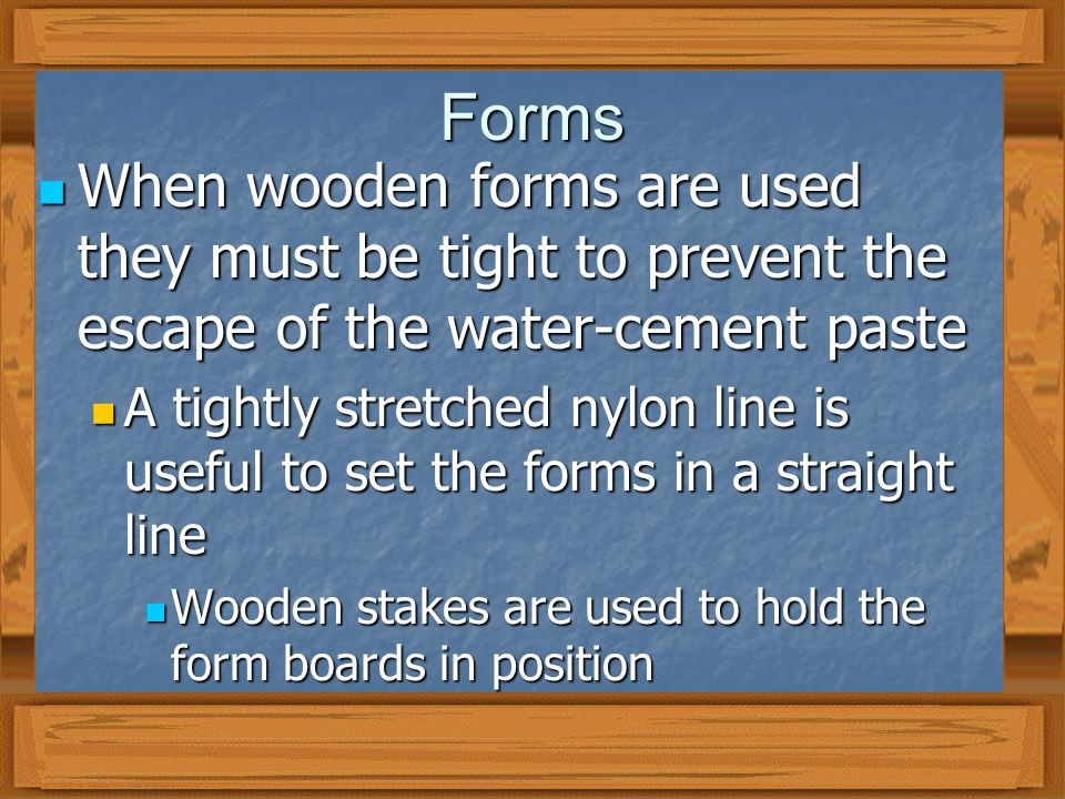 Forms When wooden forms are used they must be tight to prevent the escape of the water-cement paste When wooden forms are used they must be tight to prevent the escape of the water-cement paste A tightly stretched nylon line is useful to set the forms in a straight line A tightly stretched nylon line is useful to set the forms in a straight line Wooden stakes are used to hold the form boards in position Wooden stakes are used to hold the form boards in position