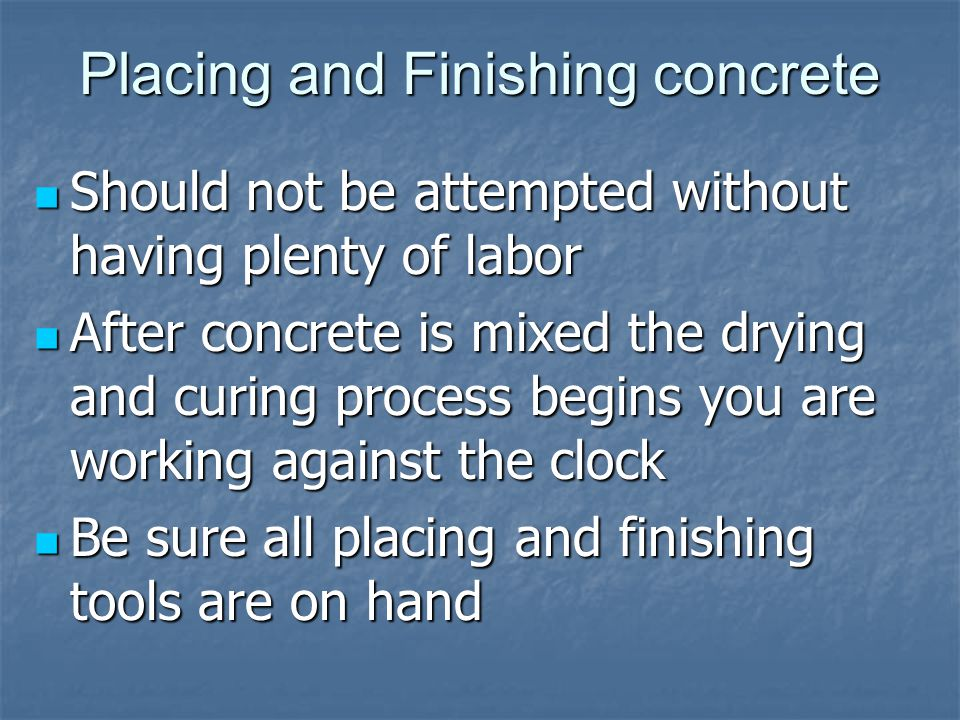 Placing and Finishing concrete Should not be attempted without having plenty of labor Should not be attempted without having plenty of labor After concrete is mixed the drying and curing process begins you are working against the clock After concrete is mixed the drying and curing process begins you are working against the clock Be sure all placing and finishing tools are on hand Be sure all placing and finishing tools are on hand
