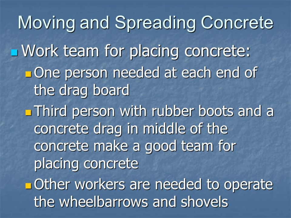 Moving and Spreading Concrete Work team for placing concrete: Work team for placing concrete: One person needed at each end of the drag board One person needed at each end of the drag board Third person with rubber boots and a concrete drag in middle of the concrete make a good team for placing concrete Third person with rubber boots and a concrete drag in middle of the concrete make a good team for placing concrete Other workers are needed to operate the wheelbarrows and shovels Other workers are needed to operate the wheelbarrows and shovels