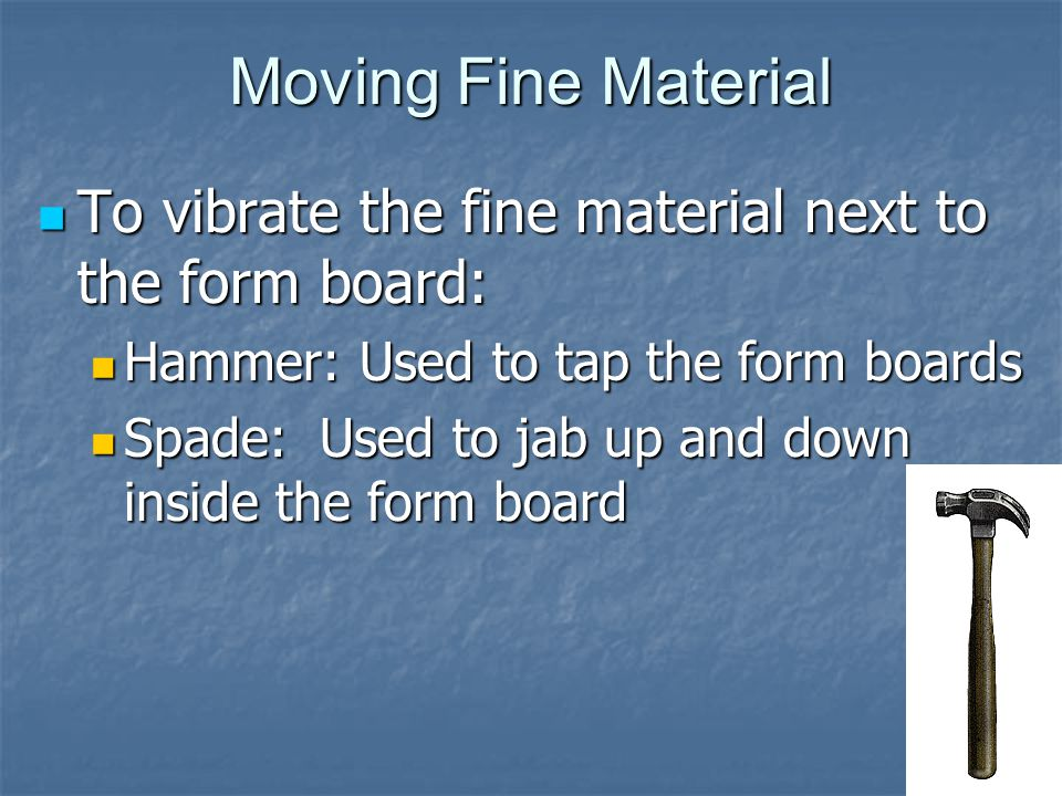 Moving Fine Material To vibrate the fine material next to the form board: To vibrate the fine material next to the form board: Hammer: Used to tap the form boards Hammer: Used to tap the form boards Spade: Used to jab up and down inside the form board Spade: Used to jab up and down inside the form board