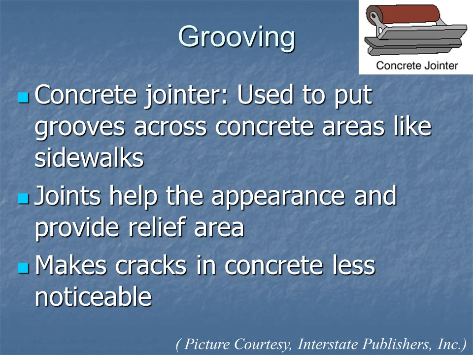 Grooving Concrete jointer: Used to put grooves across concrete areas like sidewalks Concrete jointer: Used to put grooves across concrete areas like sidewalks Joints help the appearance and provide relief area Joints help the appearance and provide relief area Makes cracks in concrete less noticeable Makes cracks in concrete less noticeable ( Picture Courtesy, Interstate Publishers, Inc.)