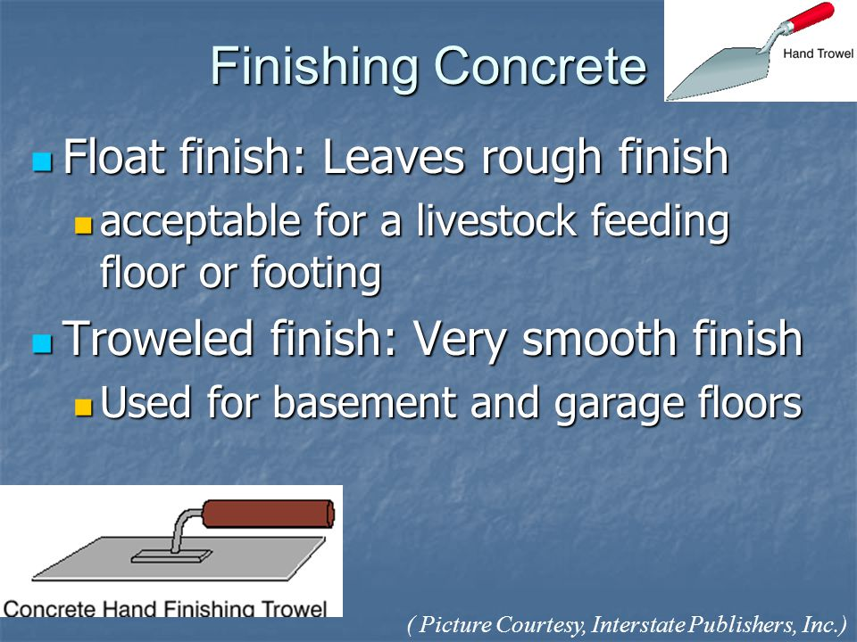 Finishing Concrete Float finish: Leaves rough finish Float finish: Leaves rough finish acceptable for a livestock feeding floor or footing acceptable for a livestock feeding floor or footing Troweled finish: Very smooth finish Troweled finish: Very smooth finish Used for basement and garage floors Used for basement and garage floors ( Picture Courtesy, Interstate Publishers, Inc.)