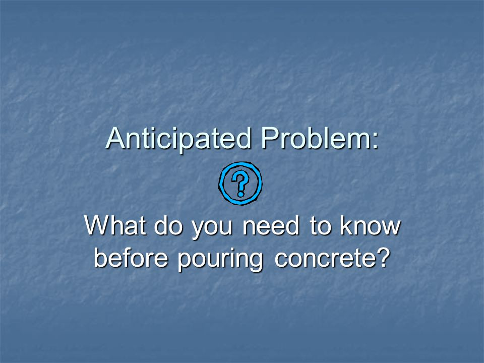 Anticipated Problem: How is concrete placed, finished, and cured?