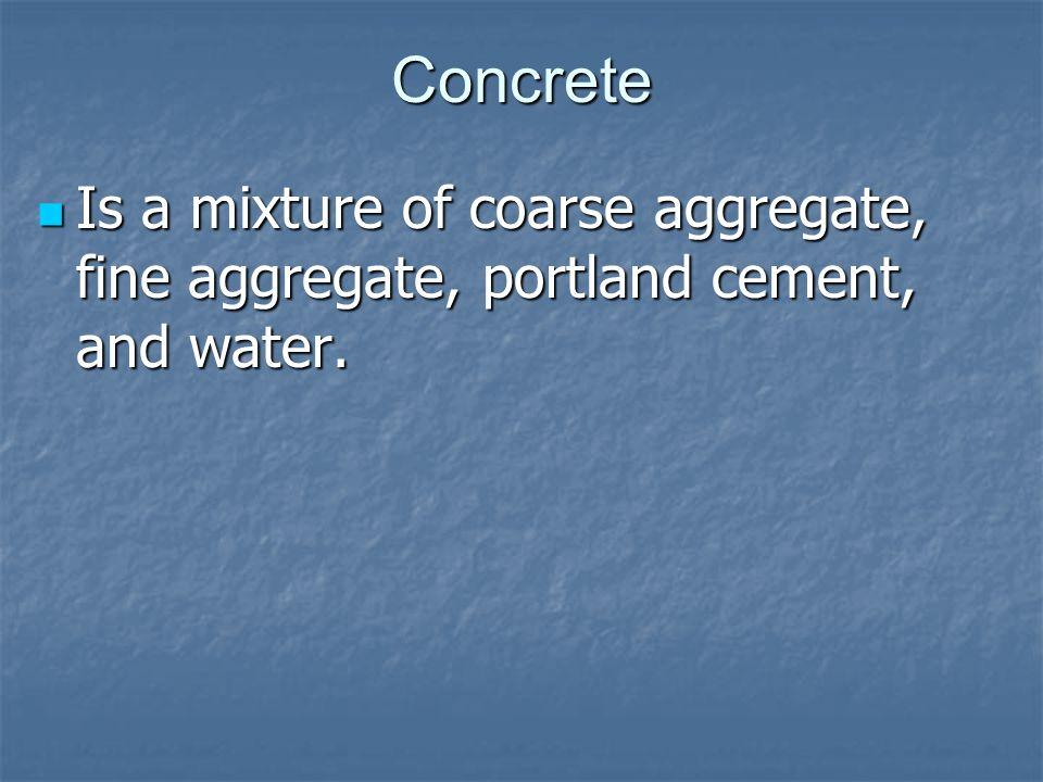 Concrete Coarse aggregate: Gravel Coarse aggregate: Gravel Fine aggregate: Coarse sand Fine aggregate: Coarse sand Portland cement: Cement made from burning lime, silica, iron oxide, and alumina together.