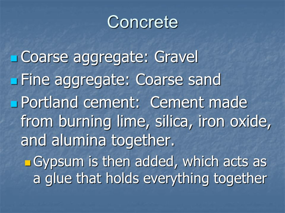 Concrete Coarse aggregate: Gravel Coarse aggregate: Gravel Fine aggregate: Coarse sand Fine aggregate: Coarse sand Portland cement: Cement made from burning lime, silica, iron oxide, and alumina together.