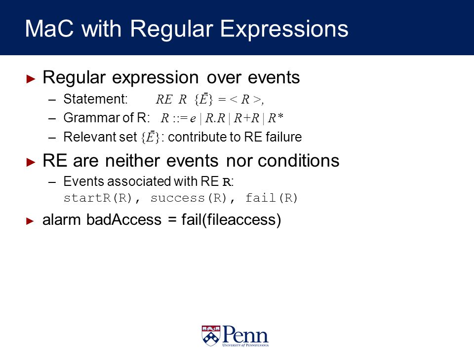 MaC with Regular Expressions Regular expression over events –Statement: RE R {Ē} =, –Grammar of R: R ::= e | R.R | R+R | R* –Relevant set {Ē} : contribute to RE failure RE are neither events nor conditions –Events associated with RE R : startR(R), success(R), fail(R) alarm badAccess = fail(fileaccess)