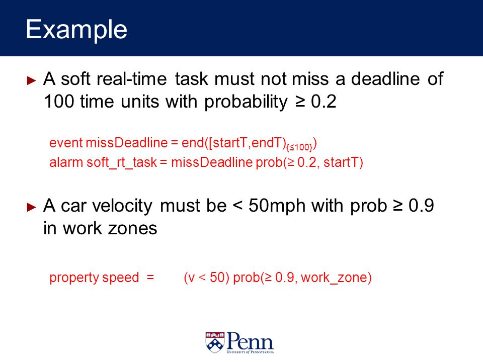 Example A soft real-time task must not miss a deadline of 100 time units with probability 0.2 event missDeadline = end([startT,endT) {100} ) alarm soft_rt_task = missDeadline prob( 0.2, startT) A car velocity must be < 50mph with prob 0.9 in work zones property speed = (v < 50) prob( 0.9, work_zone)
