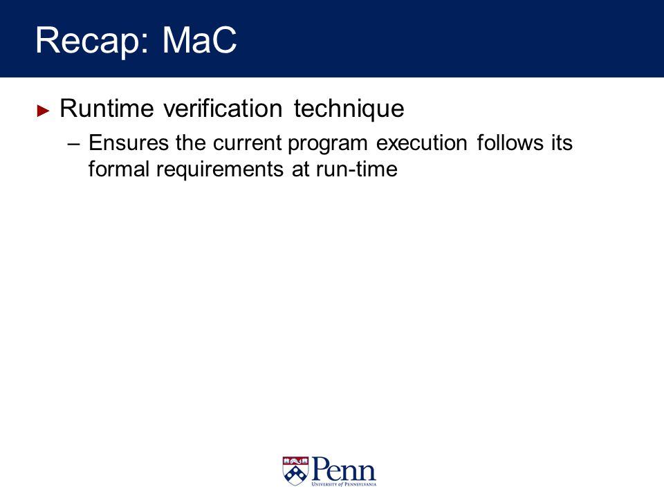 Recap: MaC Runtime verification technique –Ensures the current program execution follows its formal requirements at run-time