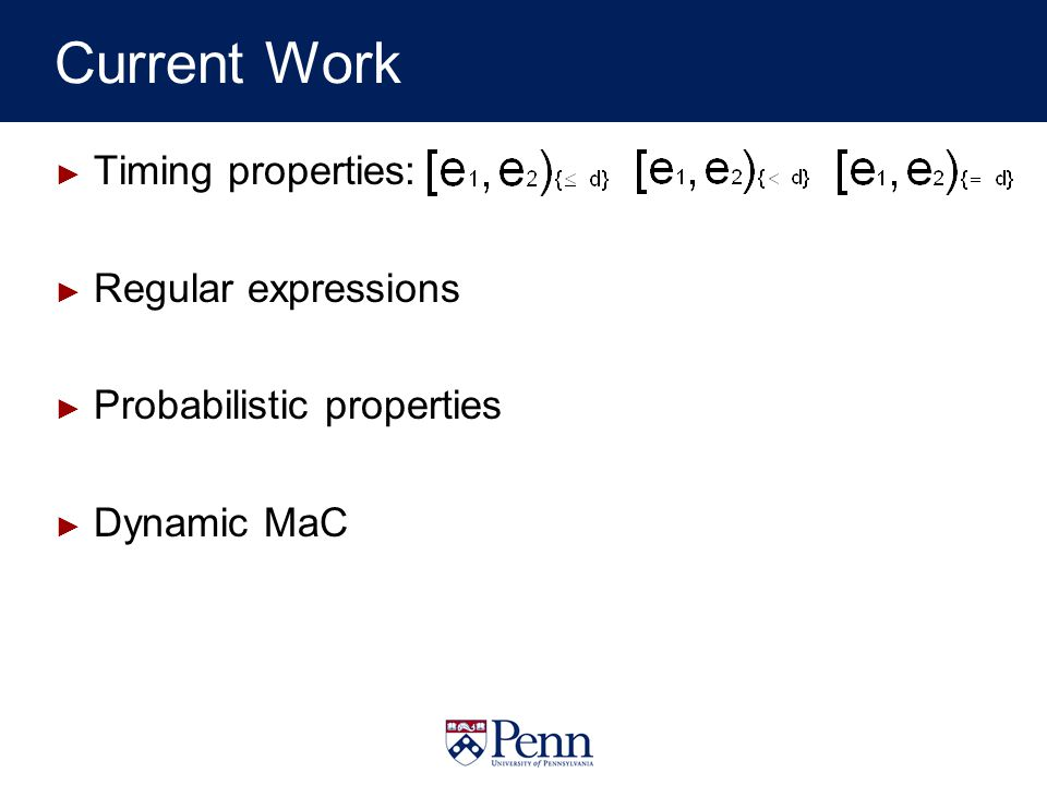 Current Work Timing properties: Regular expressions Probabilistic properties Dynamic MaC