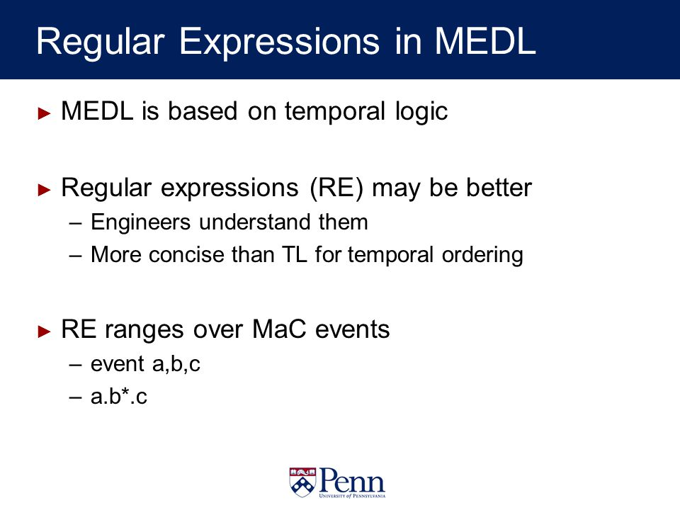 Regular Expressions in MEDL MEDL is based on temporal logic Regular expressions (RE) may be better –Engineers understand them –More concise than TL for temporal ordering RE ranges over MaC events –event a,b,c –a.b*.c