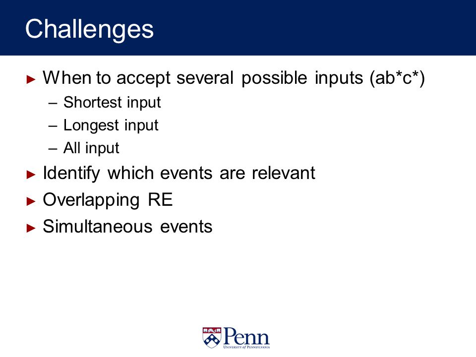 Challenges When to accept several possible inputs (ab*c*) –Shortest input –Longest input –All input Identify which events are relevant Overlapping RE Simultaneous events