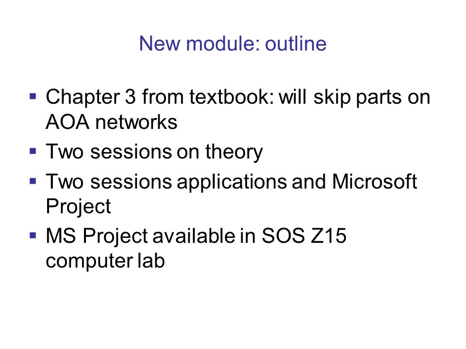 New module: outline Chapter 3 from textbook: will skip parts on AOA networks Two sessions on theory Two sessions applications and Microsoft Project MS Project available in SOS Z15 computer lab