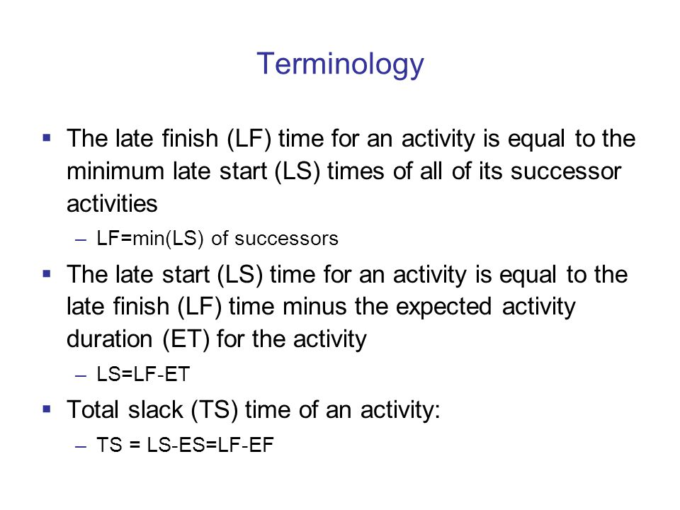 Terminology The late finish (LF) time for an activity is equal to the minimum late start (LS) times of all of its successor activities –LF=min(LS) of successors The late start (LS) time for an activity is equal to the late finish (LF) time minus the expected activity duration (ET) for the activity –LS=LF-ET Total slack (TS) time of an activity: –TS = LS-ES=LF-EF