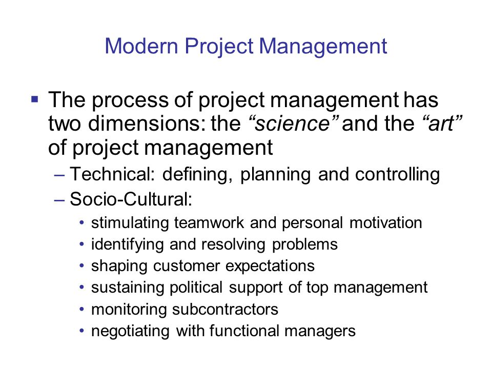 Modern Project Management The process of project management has two dimensions: the science and the art of project management –Technical: defining, planning and controlling –Socio-Cultural: stimulating teamwork and personal motivation identifying and resolving problems shaping customer expectations sustaining political support of top management monitoring subcontractors negotiating with functional managers