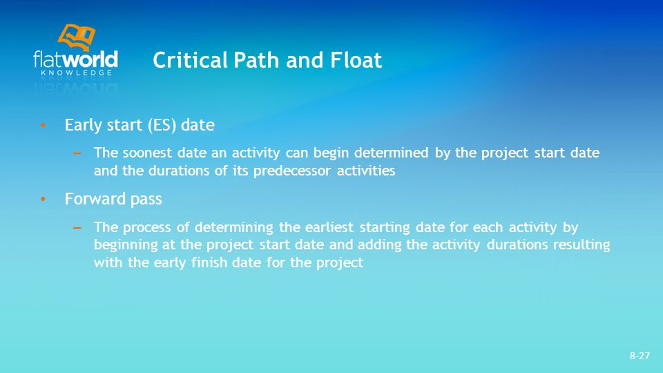 8-27 Critical Path and Float Early start (ES) date – The soonest date an activity can begin determined by the project start date and the durations of