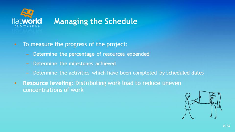 8-34 Managing the Schedule To measure the progress of the project: – Determine the percentage of resources expended – Determine the milestones achieve