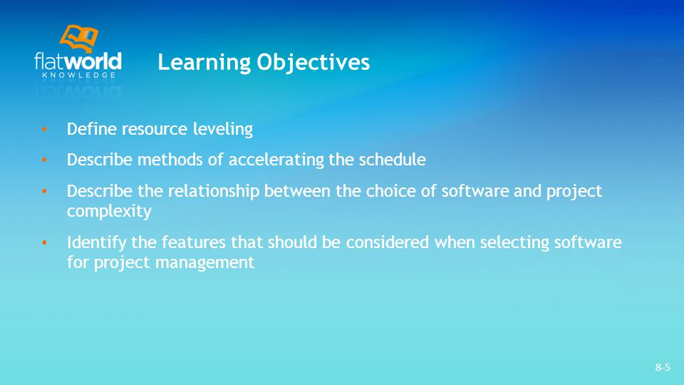 8-5 Learning Objectives Define resource leveling Describe methods of accelerating the schedule Describe the relationship between the choice of softwar