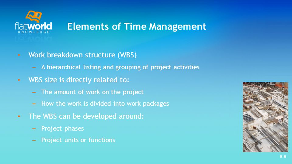 8-9 Elements of Time Management Developing a WBS – Define and develop lists of all activities First draft of the WBS includes: – Activities at the highest level of the hierarchy or management level – Major activities required to accomplish the deliverables The WBS is decomposed to the level that allows the manager to control the project