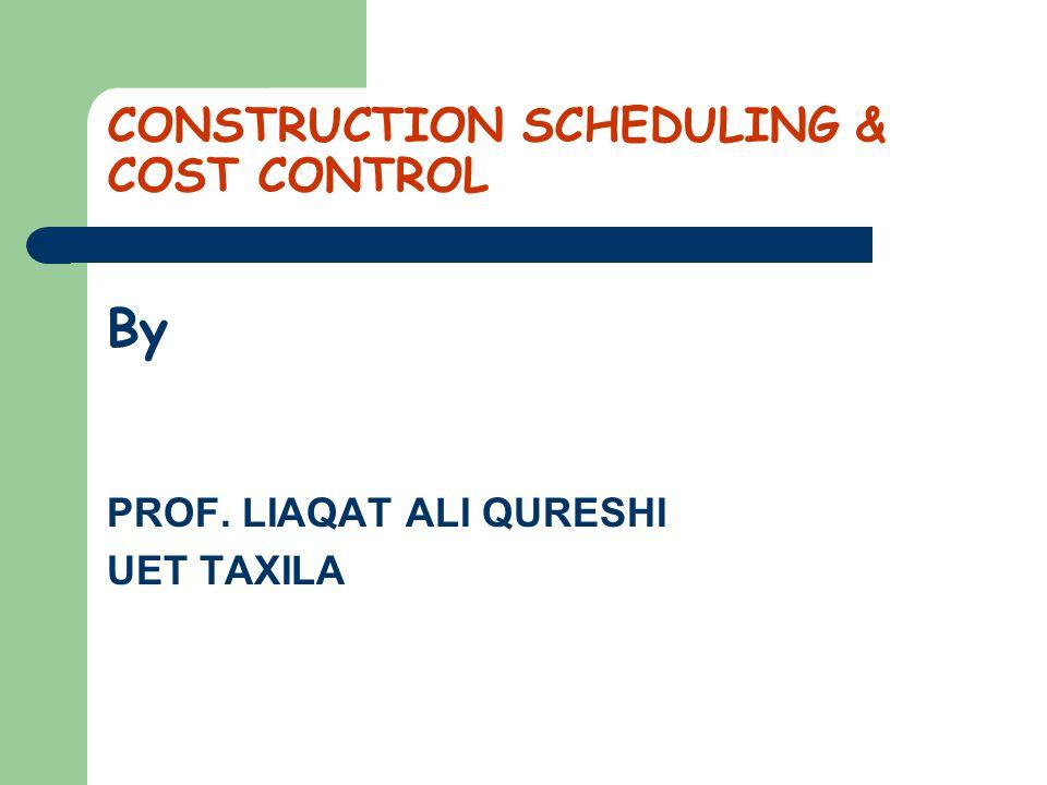 CONSTRUCTION SCHEDULING & COST CONTROL By PROF. LIAQAT ALI QURESHI UET TAXILA
