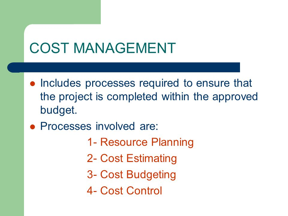 Includes processes required to ensure that the project is completed within the approved budget. Processes involved are: 1- Resource Planning 2- Cost E