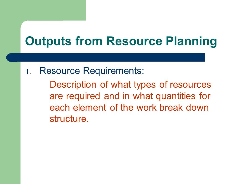 Outputs from Resource Planning 1. Resource Requirements: Description of what types of resources are required and in what quantities for each element o