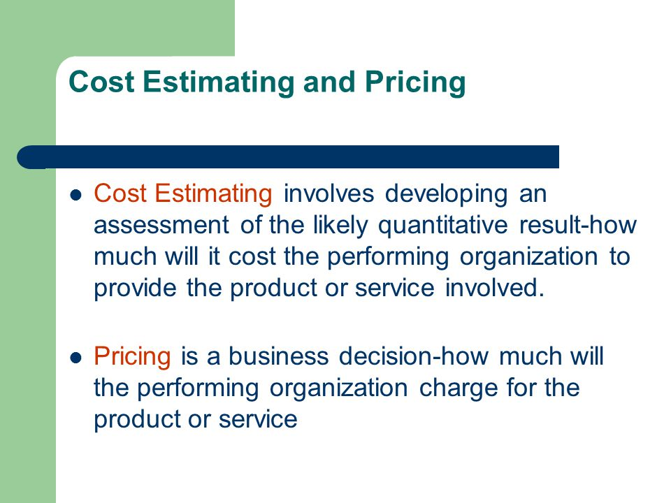 Cost Estimating and Pricing Cost Estimating involves developing an assessment of the likely quantitative result-how much will it cost the performing o