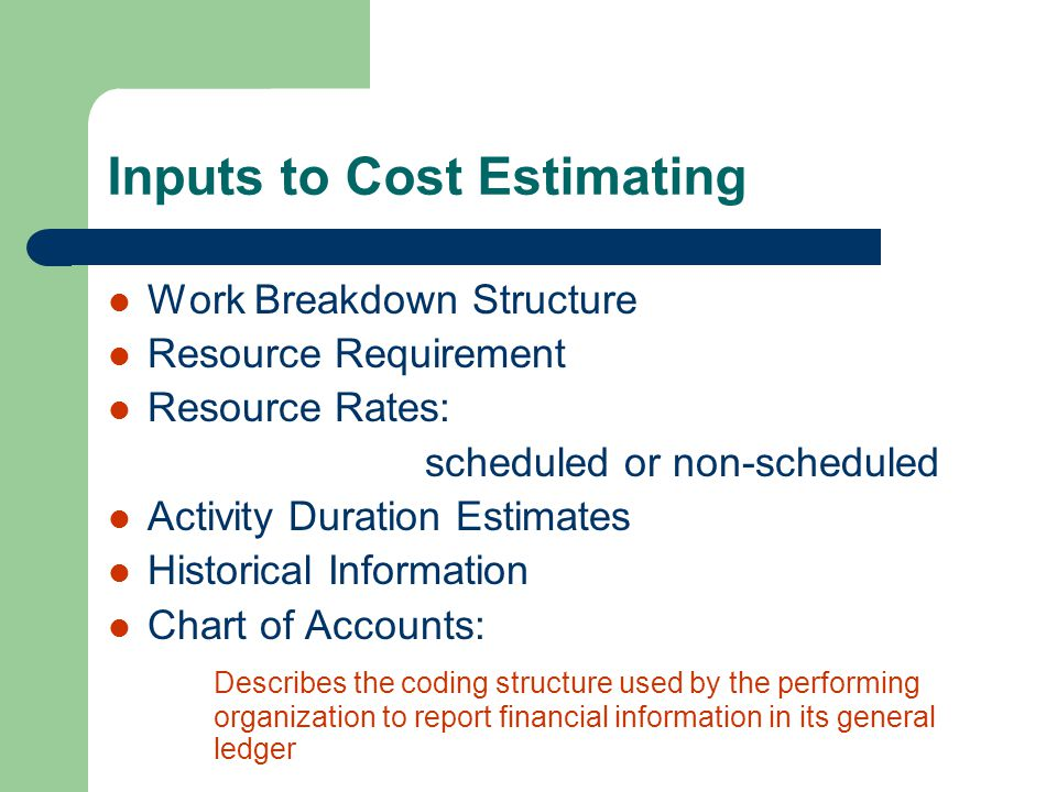 Inputs to Cost Estimating Work Breakdown Structure Resource Requirement Resource Rates: scheduled or non-scheduled Activity Duration Estimates Histori
