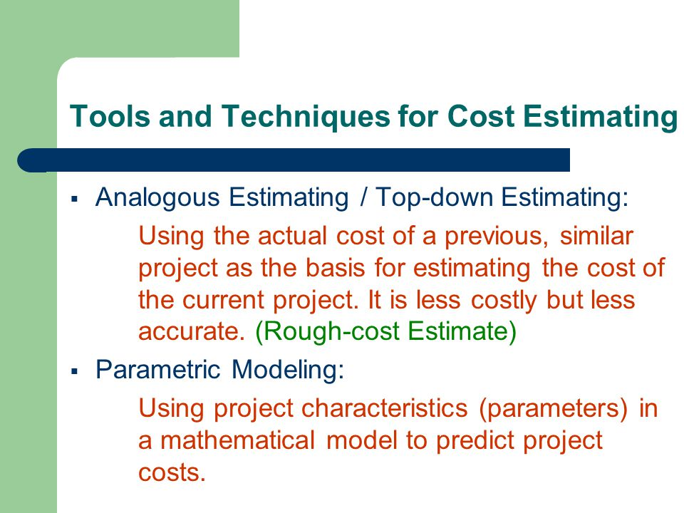 Tools and Techniques for Cost Estimating Analogous Estimating / Top-down Estimating: Using the actual cost of a previous, similar project as the basis