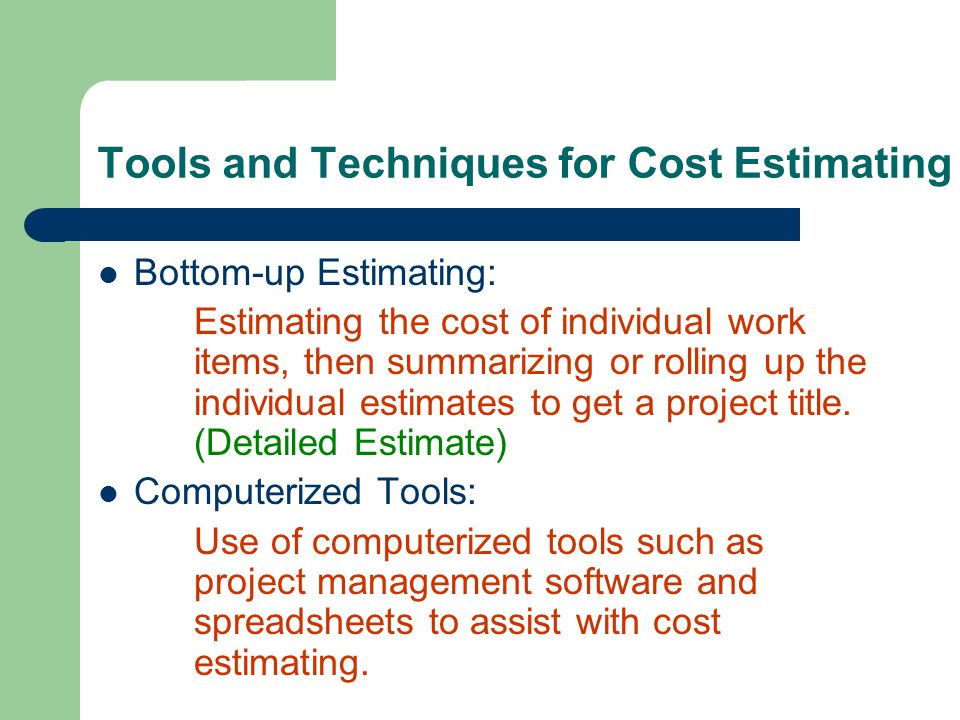 Tools and Techniques for Cost Estimating Bottom-up Estimating: Estimating the cost of individual work items, then summarizing or rolling up the indivi