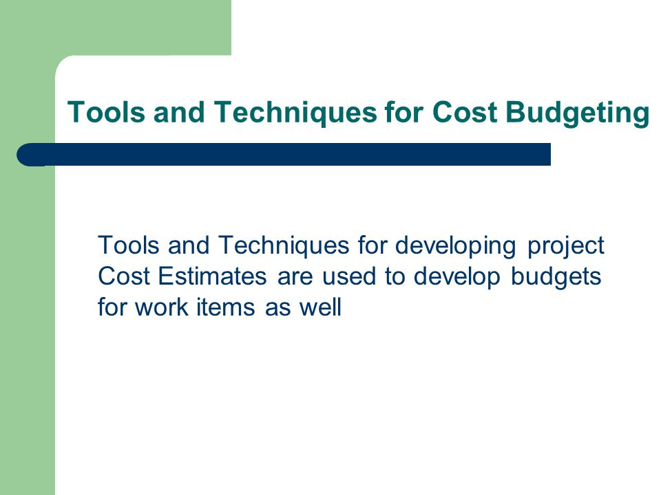 Tools and Techniques for Cost Budgeting Tools and Techniques for developing project Cost Estimates are used to develop budgets for work items as well