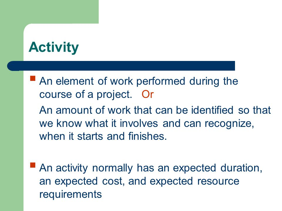 Activity An element of work performed during the course of a project.Or An amount of work that can be identified so that we know what it involves and