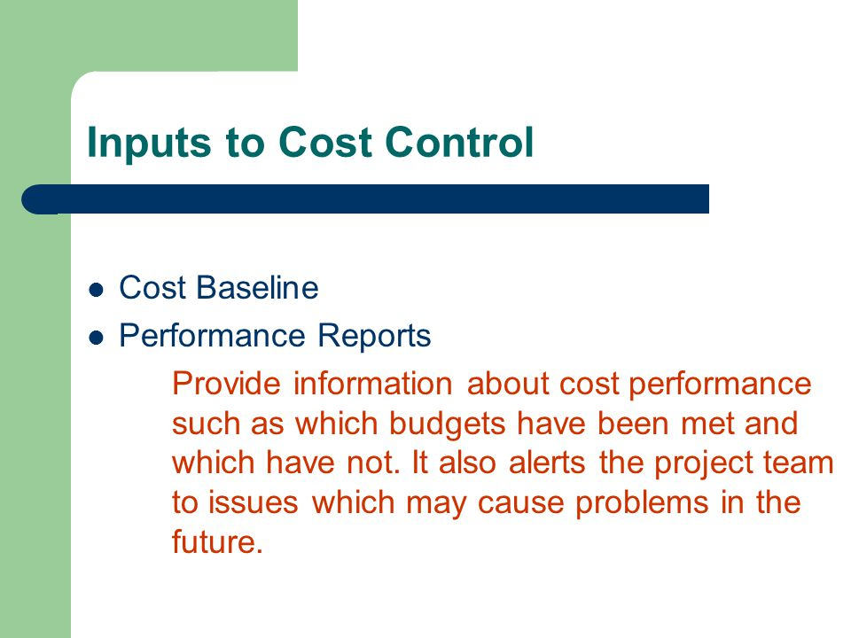 Inputs to Cost Control Cost Baseline Performance Reports Provide information about cost performance such as which budgets have been met and which have